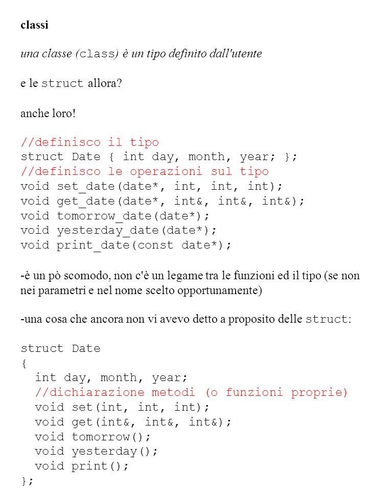 classi una classe ( class ) è un tipo definito dall'utente e le struct allora? anche loro! //definisco il tipo struct Date { int day, month, year; };
