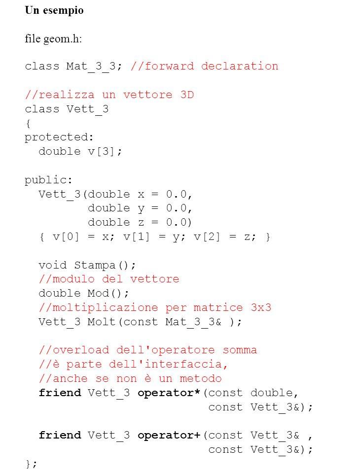 Un esempio file geom.h: class Mat_3_3; //forward declaration //realizza un vettore 3D class Vett_3 { protected: double v[3]; public: Vett_3(double x =