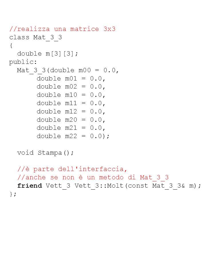 //realizza una matrice 3x3 class Mat_3_3 { double m[3][3]; public: Mat_3_3(double m00 = 0.0, double m01 = 0.0, double m02 = 0.0, double m10 = 0.0, dou