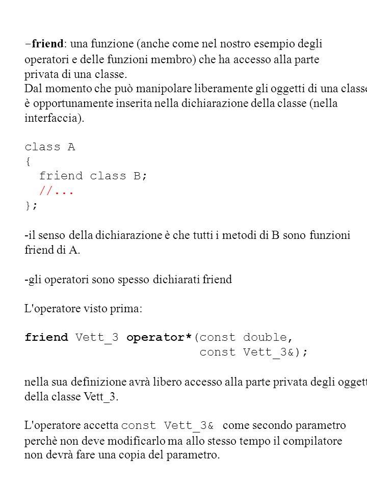 - friend: una funzione (anche come nel nostro esempio degli operatori e delle funzioni membro) che ha accesso alla parte privata di una classe. Dal mo