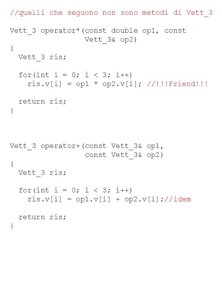 //quelli che seguono non sono metodi di Vett_3 Vett_3 operator*(const double op1, const Vett_3& op2) { Vett_3 ris; for(int i = 0; i < 3; i++) ris.v[i]