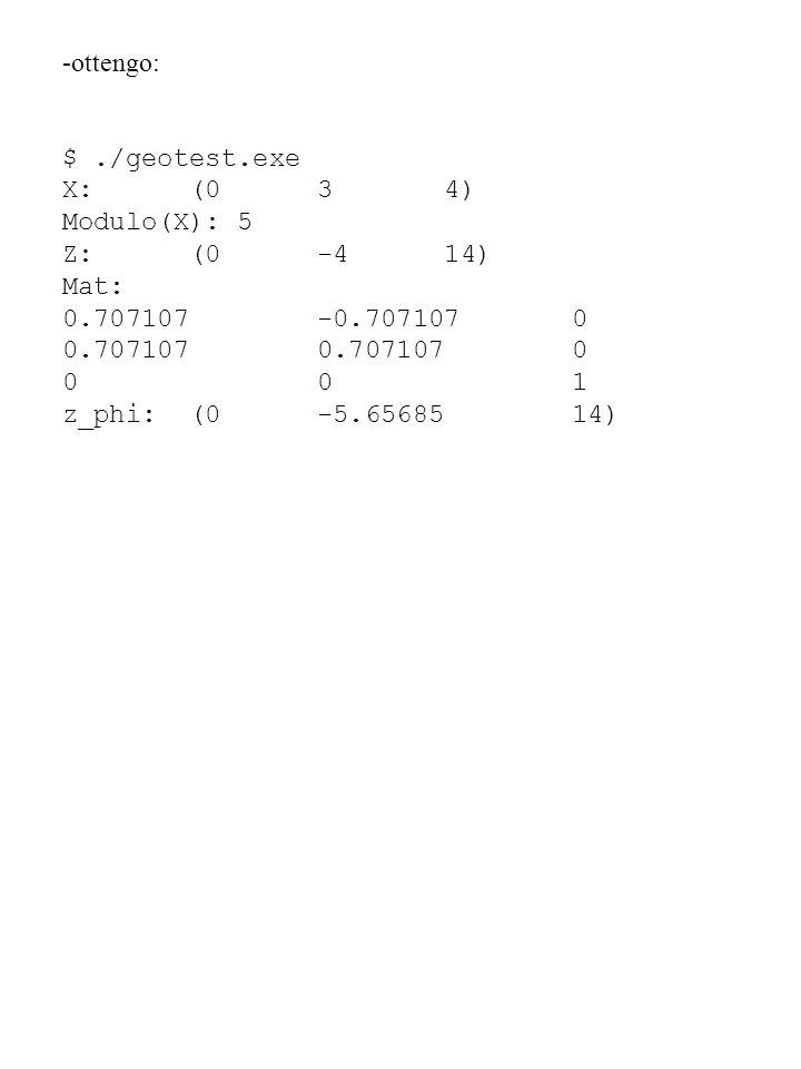 -ottengo: $./geotest.exe X: (0 3 4) Modulo(X): 5 Z: (0 -4 14) Mat: 0.707107 -0.707107 0 0.707107 0.707107 0 0 0 1 z_phi: (0 -5.65685 14)