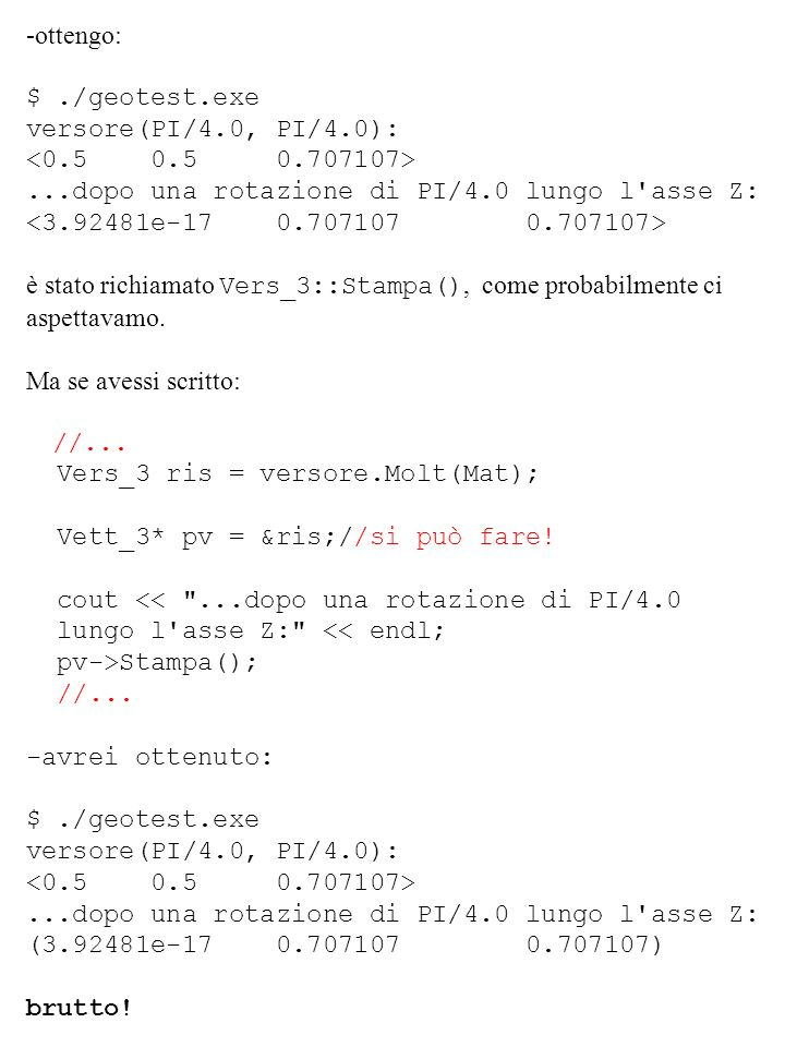 -ottengo: $./geotest.exe versore(PI/4.0, PI/4.0):...dopo una rotazione di PI/4.0 lungo l'asse Z: è stato richiamato Vers_3::Stampa(), come probabilmen