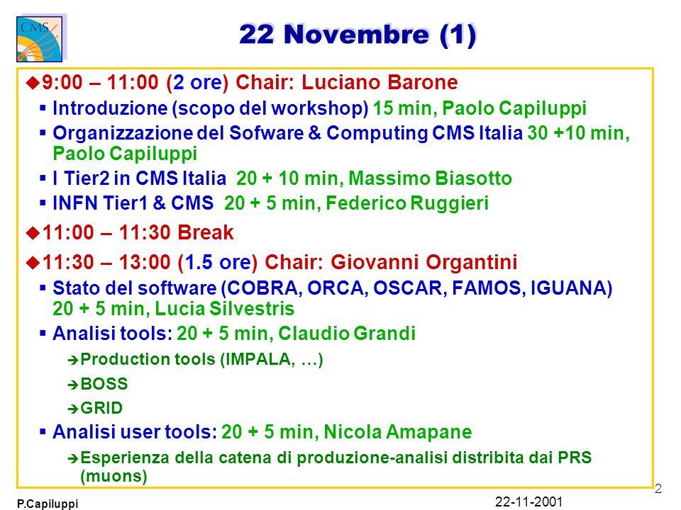 2 P.Capiluppi 22-11-2001 22 Novembre (1) u 9:00 – 11:00 (2 ore) Chair: Luciano Barone Introduzione (scopo del workshop) 15 min, Paolo Capiluppi Organizzazione del Sofware & Computing CMS Italia 30 +10 min, Paolo Capiluppi I Tier2 in CMS Italia 20 + 10 min, Massimo Biasotto INFN Tier1 & CMS 20 + 5 min, Federico Ruggieri u 11:00 – 11:30 Break u 11:30 – 13:00 (1.5 ore) Chair: Giovanni Organtini Stato del software (COBRA, ORCA, OSCAR, FAMOS, IGUANA) 20 + 5 min, Lucia Silvestris Analisi tools: 20 + 5 min, Claudio Grandi è Production tools (IMPALA, …) è BOSS è GRID Analisi user tools: 20 + 5 min, Nicola Amapane è Esperienza della catena di produzione-analisi distribita dai PRS (muons)