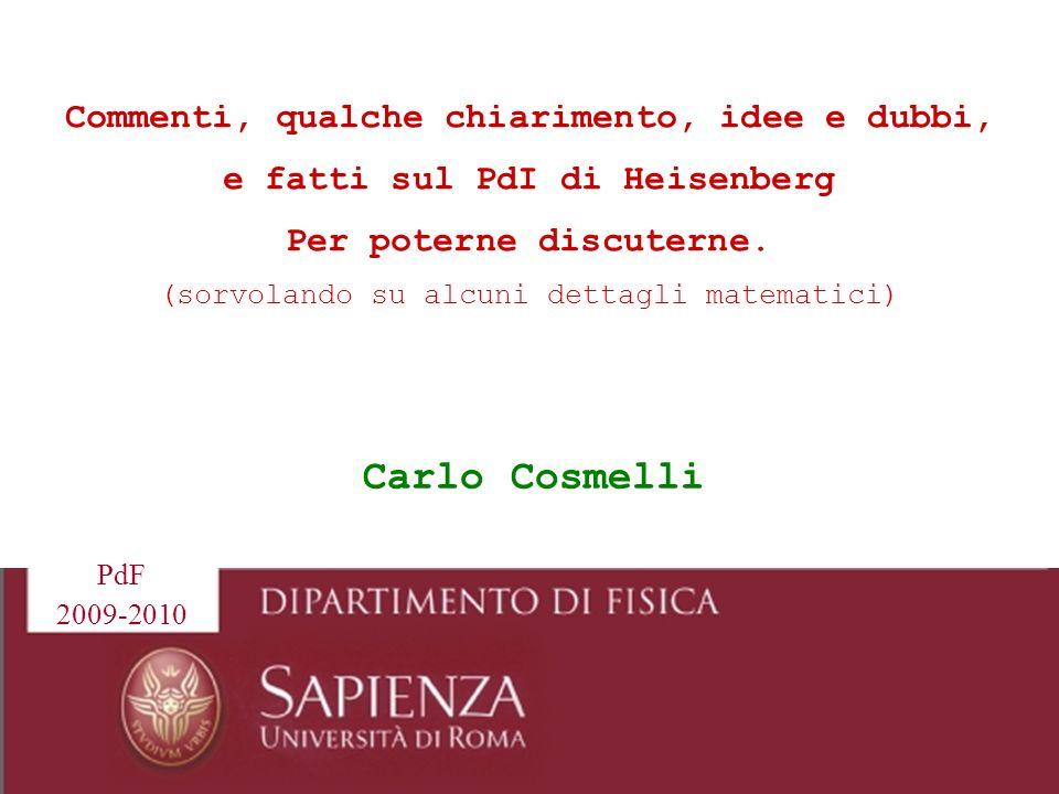 1 Carlo Cosmelli Commenti, qualche chiarimento, idee e dubbi, e fatti sul PdI di Heisenberg Per poterne discuterne. (sorvolando su alcuni dettagli mat