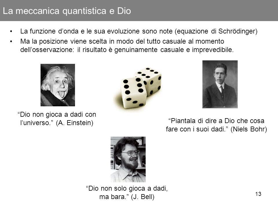 13 La meccanica quantistica e Dio Dio non gioca a dadi con luniverso. (A. Einstein) Piantala di dire a Dio che cosa fare con i suoi dadi. (Niels Bohr)