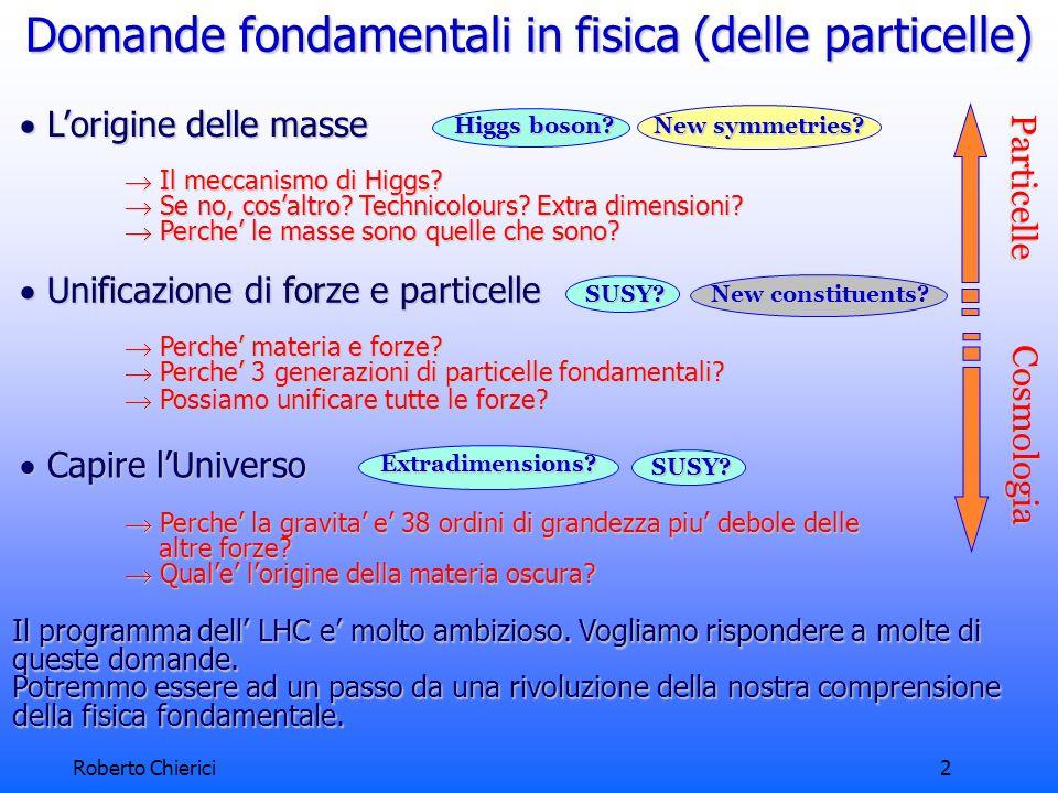 Roberto Chierici3 Un altro esempio: la materia oscura Oggetti luminosi (stelle, galassie) si muovono troppo velocemente per essere soggetti solo allattrazione gravitazionale di cio che e visibile.