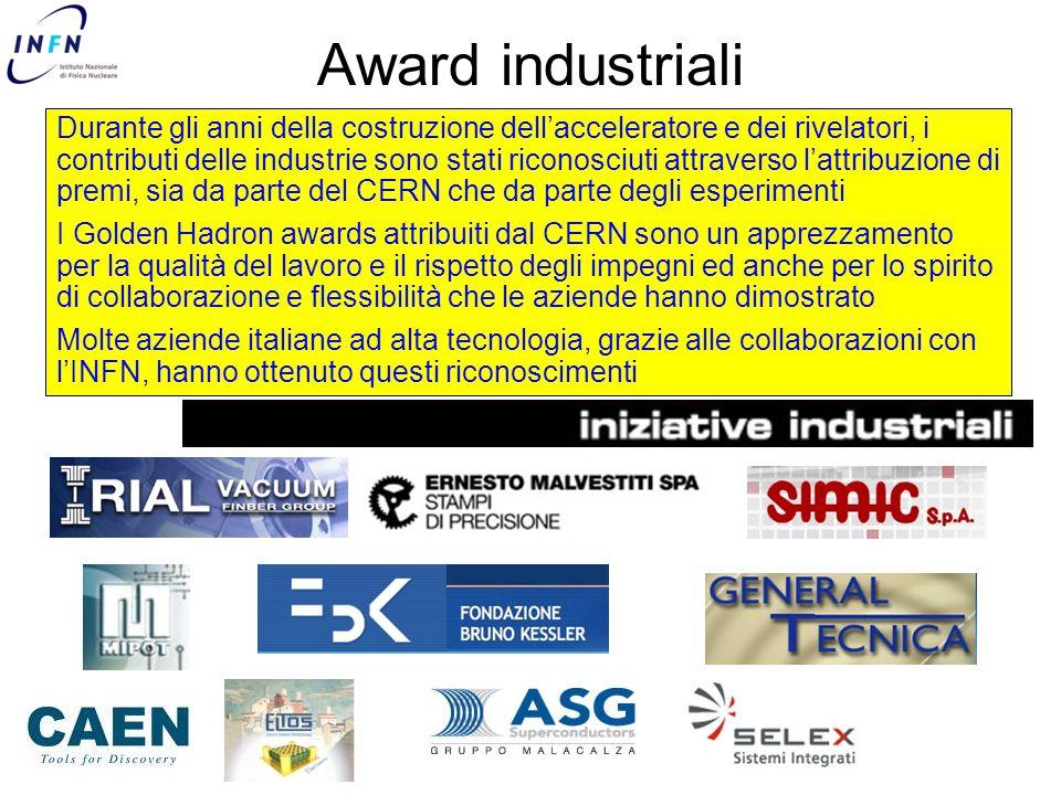 Award industriali Durante gli anni della costruzione dellacceleratore e dei rivelatori, i contributi delle industrie sono stati riconosciuti attraverso lattribuzione di premi, sia da parte del CERN che da parte degli esperimenti I Golden Hadron awards attribuiti dal CERN sono un apprezzamento per la qualità del lavoro e il rispetto degli impegni ed anche per lo spirito di collaborazione e flessibilità che le aziende hanno dimostrato Molte aziende italiane ad alta tecnologia, grazie alle collaborazioni con lINFN, hanno ottenuto questi riconoscimenti