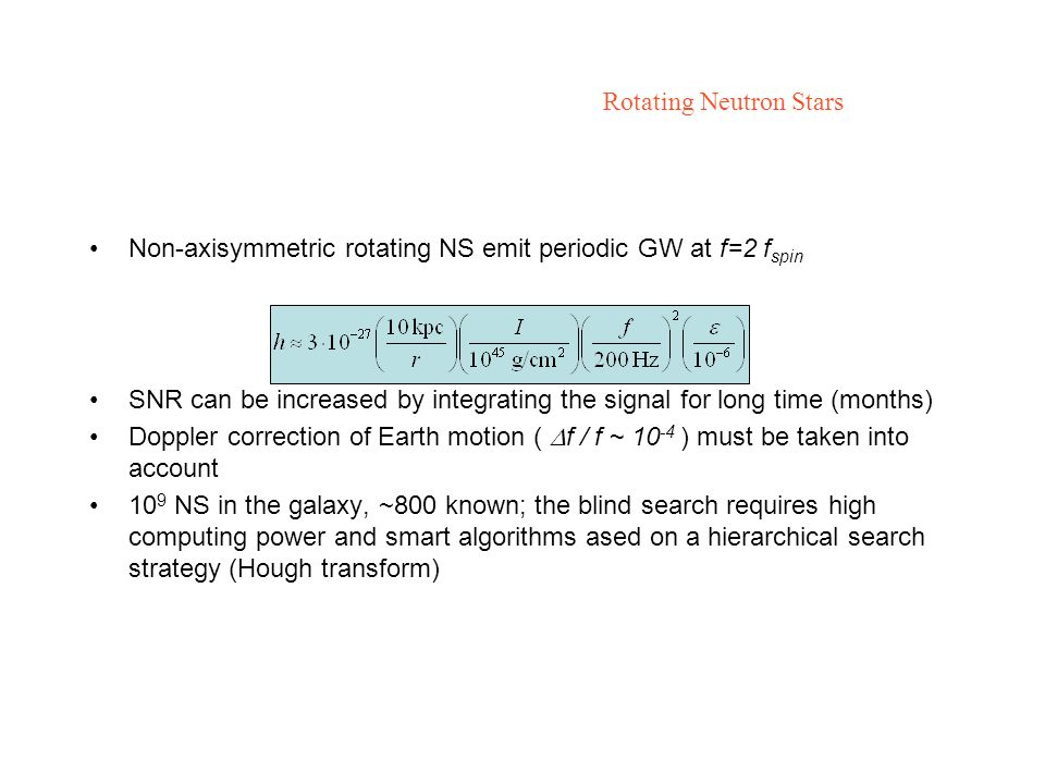 Rotating Neutron Stars Non-axisymmetric rotating NS emit periodic GW at f=2 f spin SNR can be increased by integrating the signal for long time (months) Doppler correction of Earth motion ( f / f ~ 10 -4 ) must be taken into account 10 9 NS in the galaxy, ~800 known; the blind search requires high computing power and smart algorithms ased on a hierarchical search strategy (Hough transform)