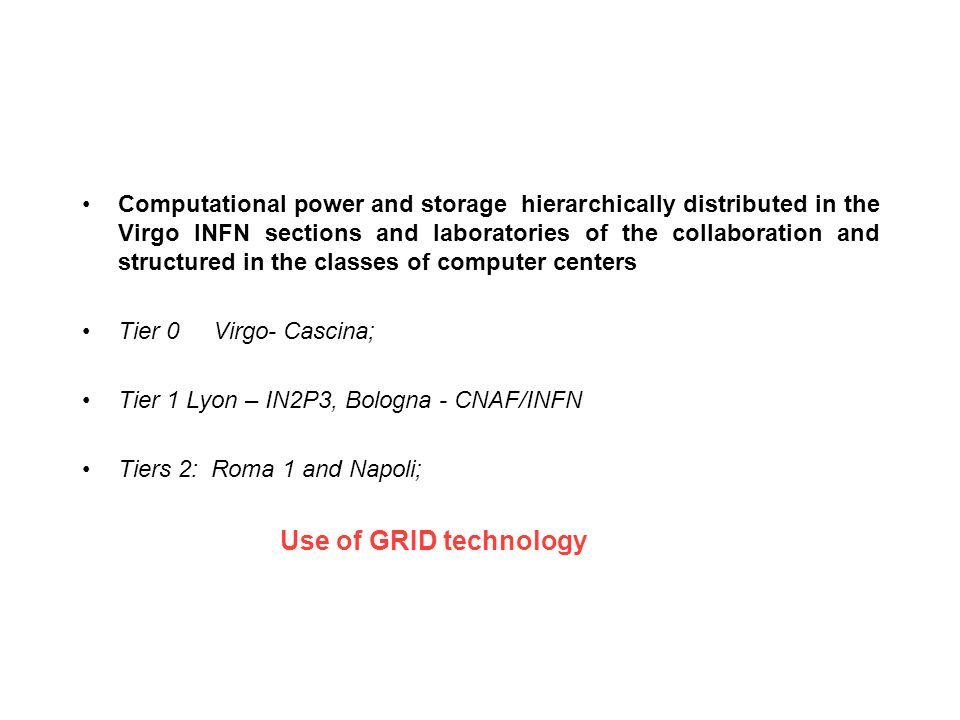 Computational power and storage hierarchically distributed in the Virgo INFN sections and laboratories of the collaboration and structured in the classes of computer centers Tier 0 Virgo- Cascina; Tier 1 Lyon – IN2P3, Bologna - CNAF/INFN Tiers 2: Roma 1 and Napoli; Use of GRID technology