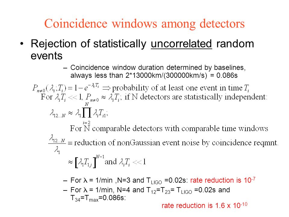 Coincidence windows among detectors Rejection of statistically uncorrelated random events –Coincidence window duration determined by baselines, always less than 2*13000km/(300000km/s) = 0.086s –For = 1/min,N=3 and T LIGO =0.02s: rate reduction is 10 -7 –For = 1/min, N=4 and T 12 =T 23 = T LIGO =0.02s and T 34 =T max =0.086s: rate reduction is 1.6 x 10 -10