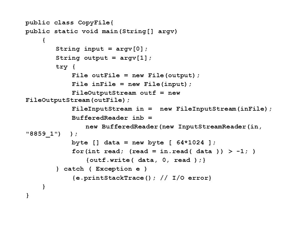 Fisica Computazionale I - 518 public class CopyFile{ public static void main(String[] argv) { String input = argv[0]; String output = argv[1]; try { File outFile = new File(output); File inFile = new File(input); FileOutputStream outf = new FileOutputStream(outFile); FileInputStream in = new FileInputStream(inFile); BufferedReader inb = new BufferedReader(new InputStreamReader(in, 8859_1 ) ); byte [] data = new byte [ 64*1024 ]; for(int read; (read = in.read( data )) > -1; ) {outf.write( data, 0, read );} } catch ( Exception e ) {e.printStackTrace(); // I/O error} }
