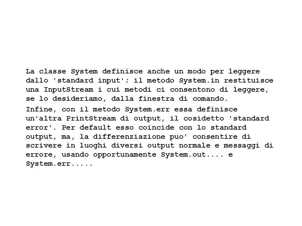 Fisica Computazionale I - 57 La classe System definisce anche un modo per leggere dallo standard input ; il metodo System.in restituisce una InputStream i cui metodi ci consentono di leggere, se lo desideriamo, dalla finestra di comando.