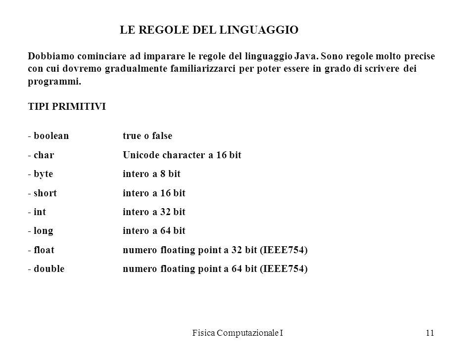 Fisica Computazionale I11 LE REGOLE DEL LINGUAGGIO Dobbiamo cominciare ad imparare le regole del linguaggio Java. Sono regole molto precise con cui do