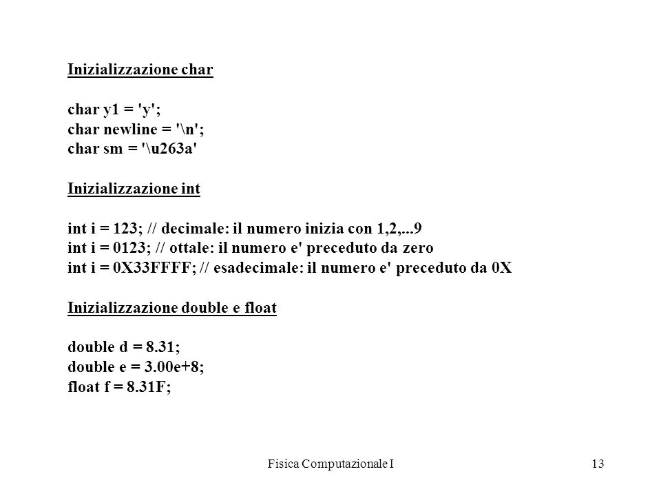 Fisica Computazionale I13 Inizializzazione char char y1 = 'y'; char newline = '\n'; char sm = '\u263a' Inizializzazione int int i = 123; // decimale: