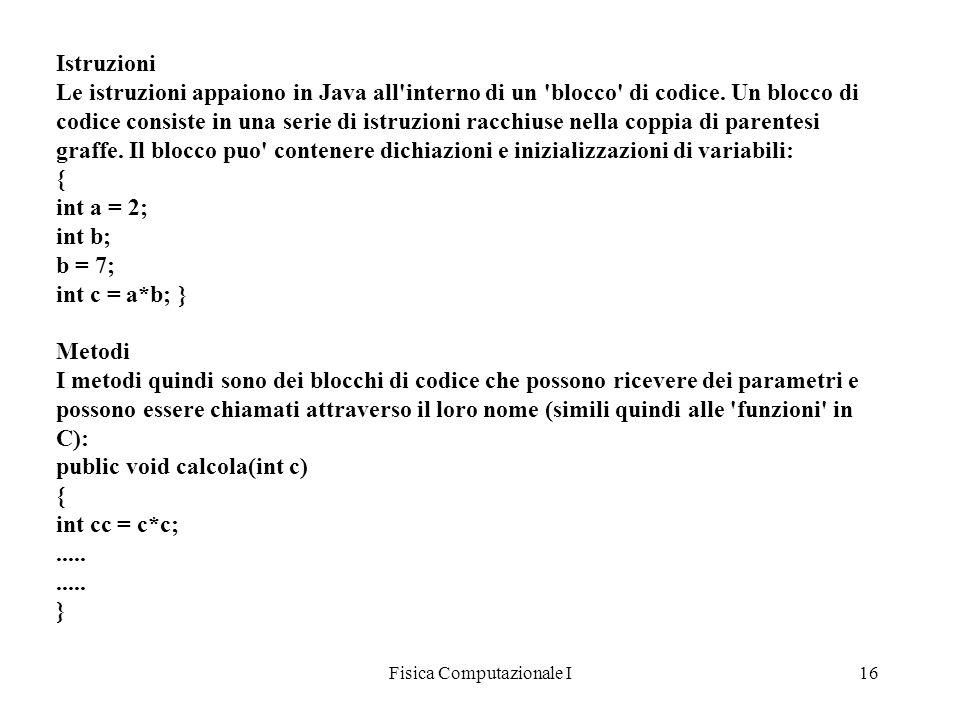 Fisica Computazionale I16 Istruzioni Le istruzioni appaiono in Java all'interno di un 'blocco' di codice. Un blocco di codice consiste in una serie di