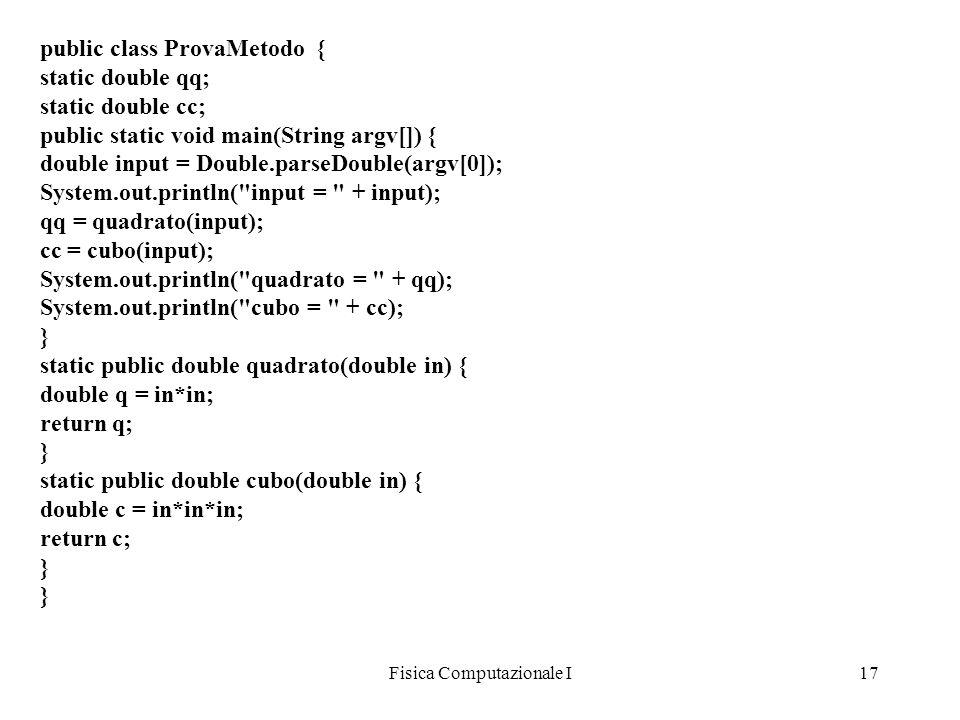 Fisica Computazionale I17 public class ProvaMetodo { static double qq; static double cc; public static void main(String argv[]) { double input = Doubl