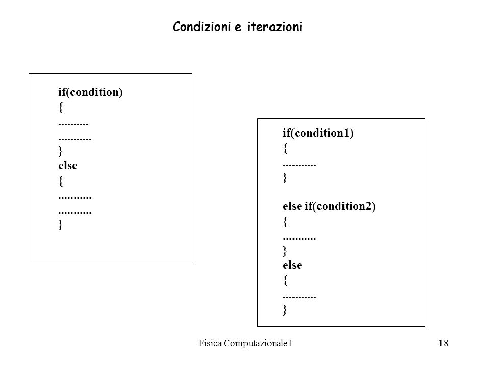 Fisica Computazionale I18 if(condition) {..................... } else {...................... } if(condition1) {........... } else if(condition2) {...