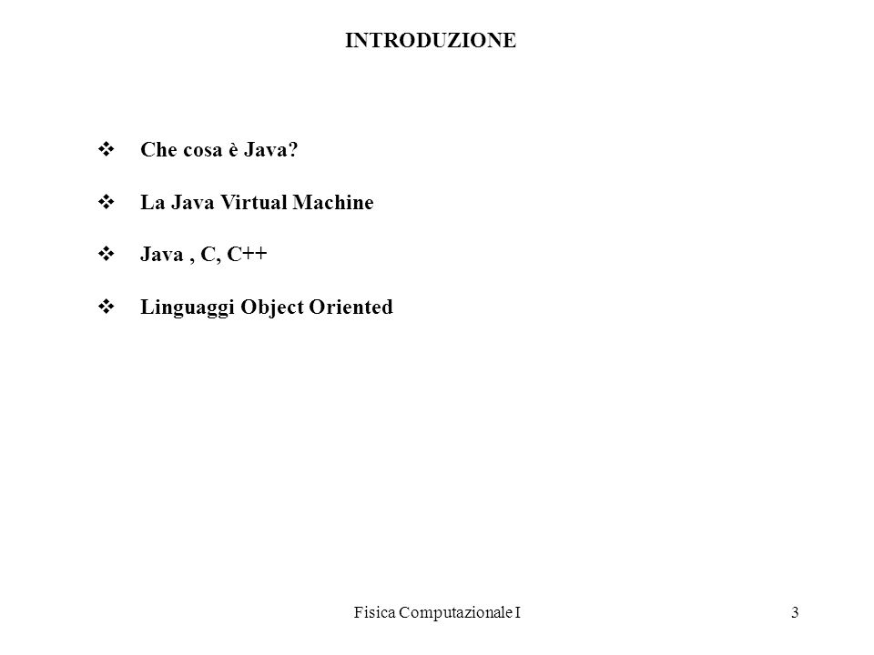 Fisica Computazionale I3 Che cosa è Java? La Java Virtual Machine Java, C, C++ Linguaggi Object Oriented INTRODUZIONE