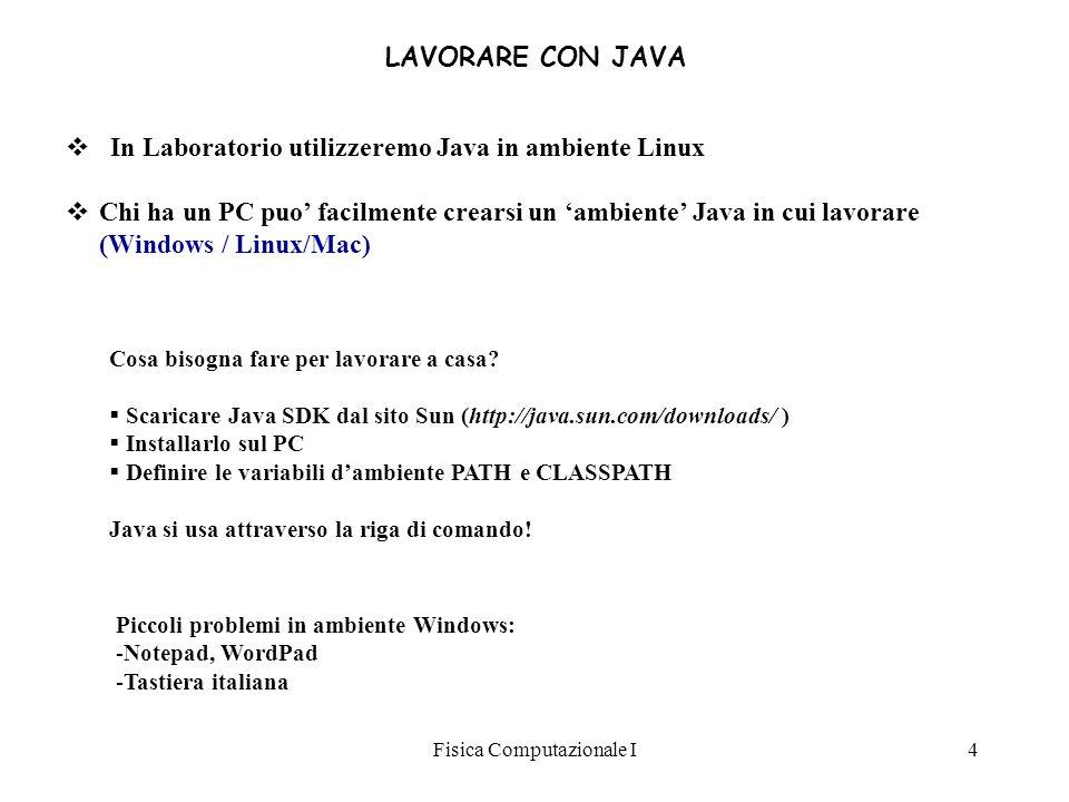 Fisica Computazionale I4 LAVORARE CON JAVA In Laboratorio utilizzeremo Java in ambiente Linux Chi ha un PC puo facilmente crearsi un ambiente Java in