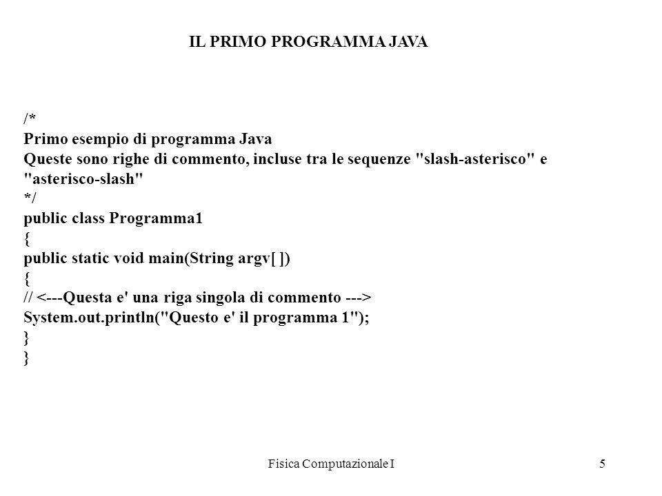 Fisica Computazionale I5 IL PRIMO PROGRAMMA JAVA /* Primo esempio di programma Java Queste sono righe di commento, incluse tra le sequenze