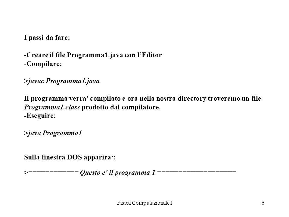 Fisica Computazionale I6 I passi da fare: -Creare il file Programma1.java con lEditor -Compilare: >javac Programma1.java Il programma verra' compilato