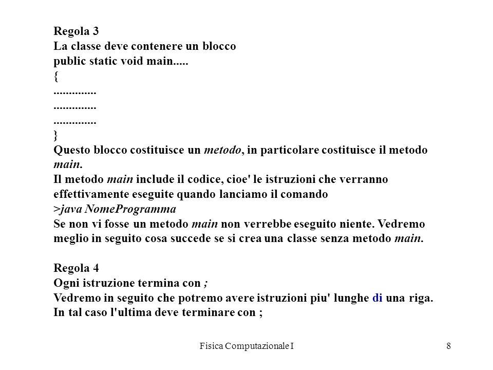 Fisica Computazionale I8 Regola 3 La classe deve contenere un blocco public static void main..... {.......................................... } Questo