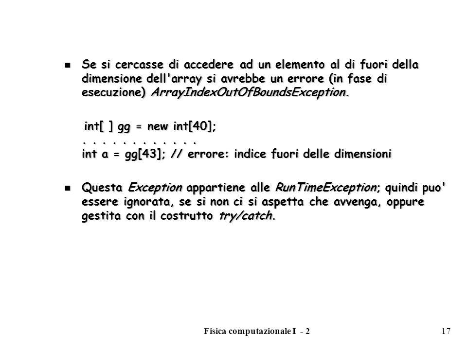 Fisica computazionale I - 217 Se si cercasse di accedere ad un elemento al di fuori della dimensione dell'array si avrebbe un errore (in fase di esecu
