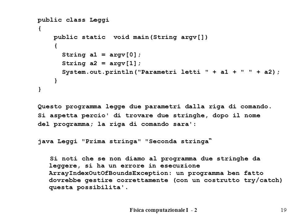 Fisica computazionale I - 219 public class Leggi { public static void main(String argv[]) public static void main(String argv[]) { String a1 = argv[0]; String a1 = argv[0]; String a2 = argv[1]; String a2 = argv[1]; System.out.println( Parametri letti + a1 + + a2); System.out.println( Parametri letti + a1 + + a2); }} Questo programma legge due parametri dalla riga di comando.