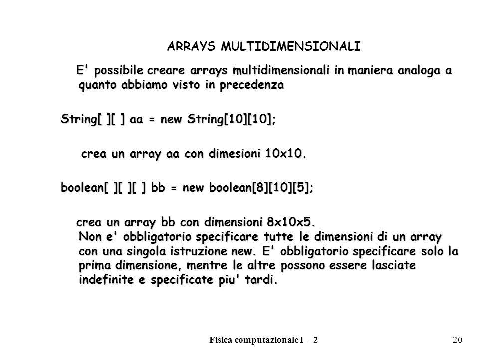 Fisica computazionale I - 220 ARRAYS MULTIDIMENSIONALI E' possibile creare arrays multidimensionali in maniera analoga a quanto abbiamo visto in prece
