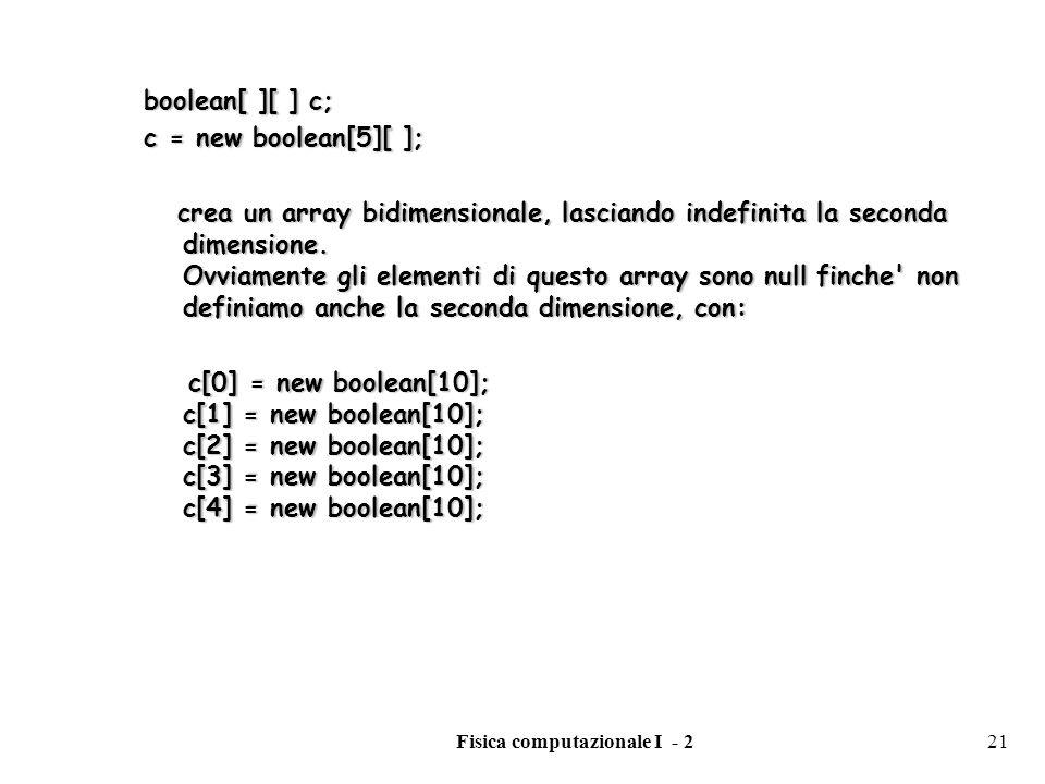 Fisica computazionale I - 221 boolean[ ][ ] c; c = new boolean[5][ ]; crea un array bidimensionale, lasciando indefinita la seconda dimensione. Ovviam