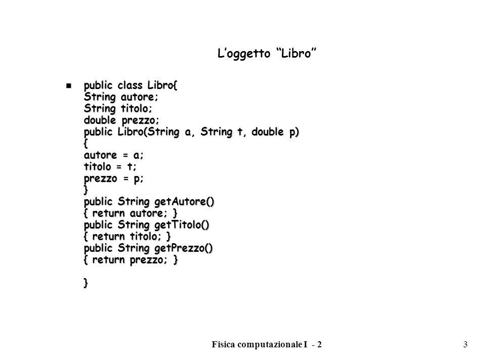Fisica computazionale I - 23 Loggetto Libro public class Libro{ String autore; String titolo; double prezzo; public Libro(String a, String t, double p