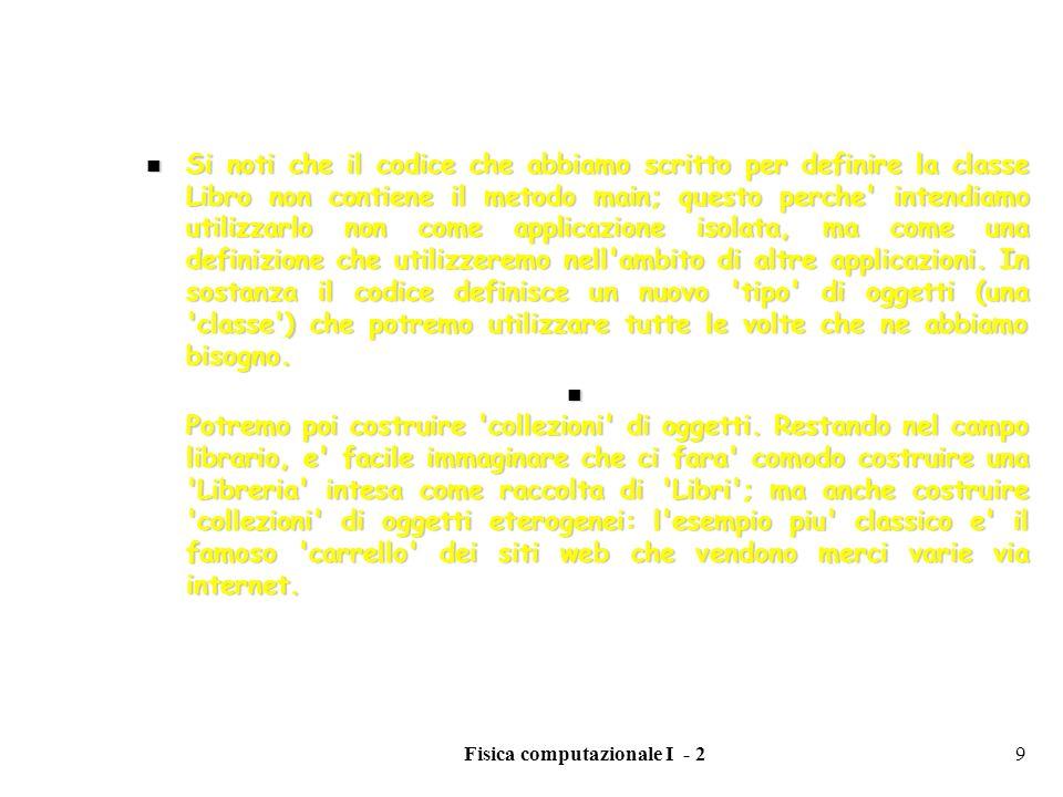 Fisica computazionale I - 220 ARRAYS MULTIDIMENSIONALI E possibile creare arrays multidimensionali in maniera analoga a quanto abbiamo visto in precedenza E possibile creare arrays multidimensionali in maniera analoga a quanto abbiamo visto in precedenza String[ ][ ] aa = new String[10][10]; crea un array aa con dimesioni 10x10.