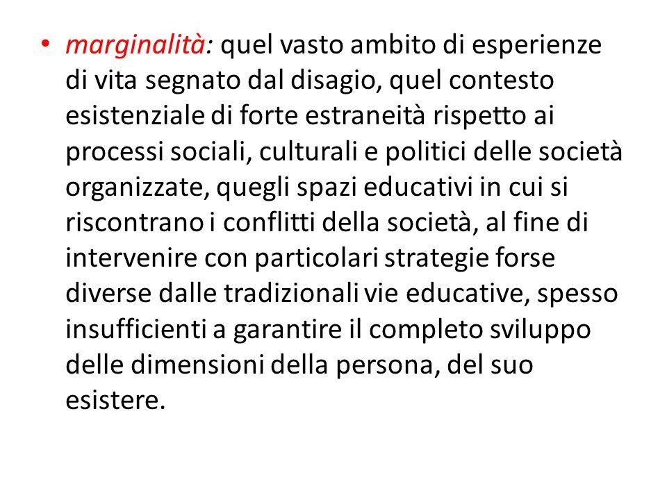 marginalità: quel vasto ambito di esperienze di vita segnato dal disagio, quel contesto esistenziale di forte estraneità rispetto ai processi sociali,