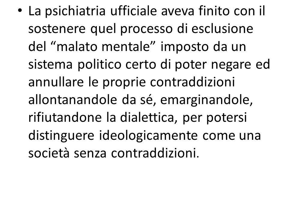La psichiatria ufficiale aveva finito con il sostenere quel processo di esclusione del malato mentale imposto da un sistema politico certo di poter ne