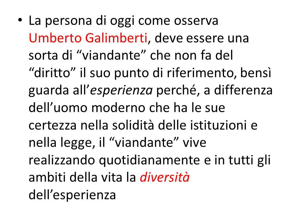 La persona di oggi come osserva Umberto Galimberti, deve essere una sorta di viandante che non fa del diritto il suo punto di riferimento, bensì guard