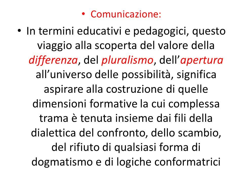 Comunicazione: In termini educativi e pedagogici, questo viaggio alla scoperta del valore della differenza, del pluralismo, dellapertura alluniverso d