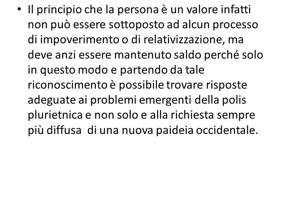 Il principio che la persona è un valore infatti non può essere sottoposto ad alcun processo di impoverimento o di relativizzazione, ma deve anzi esser
