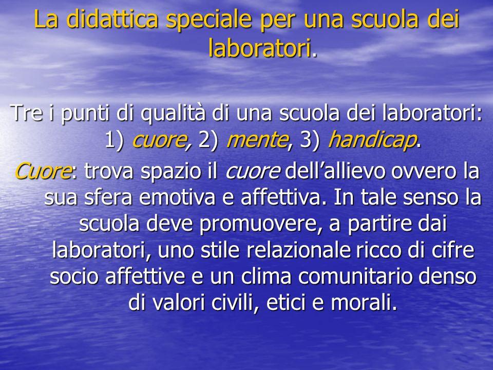 La didattica speciale per una scuola dei laboratori. Tre i punti di qualità di una scuola dei laboratori: 1) cuore, 2) mente, 3) handicap. Cuore: trov