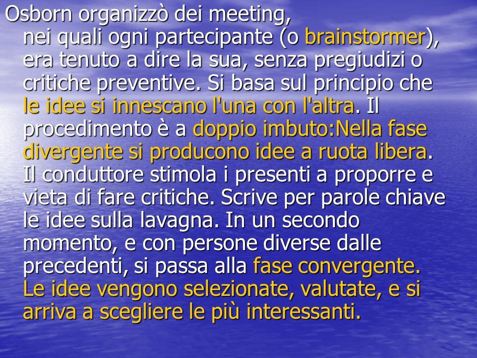 Osborn organizzò dei meeting, nei quali ogni partecipante (o brainstormer), era tenuto a dire la sua, senza pregiudizi o critiche preventive. Si basa