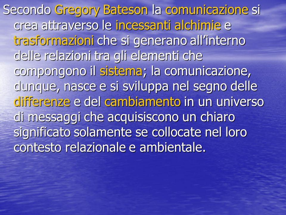 Secondo Gregory Bateson la comunicazione si crea attraverso le incessanti alchimie e trasformazioni che si generano allinterno delle relazioni tra gli