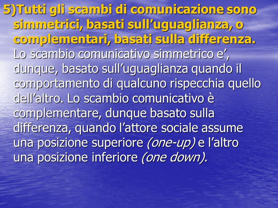 5)Tutti gli scambi di comunicazione sono simmetrici, basati sulluguaglianza, o complementari, basati sulla differenza. Lo scambio comunicativo simmetr