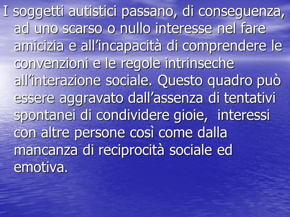 I soggetti autistici passano, di conseguenza, ad uno scarso o nullo interesse nel fare amicizia e allincapacità di comprendere le convenzioni e le regole intrinseche allinterazione sociale.