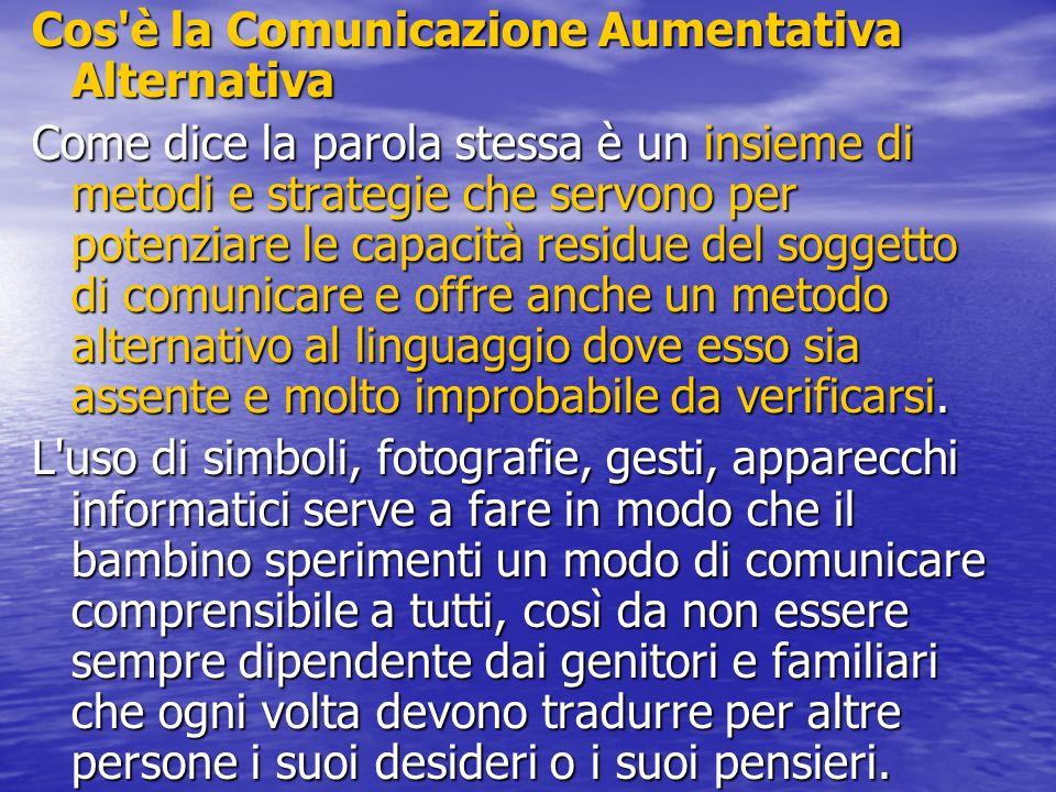 Cos'è la Comunicazione Aumentativa Alternativa Come dice la parola stessa è un insieme di metodi e strategie che servono per potenziare le capacità re