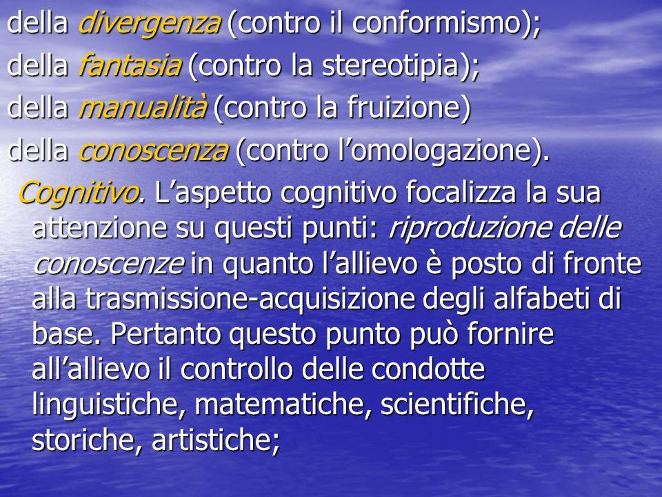 della divergenza (contro il conformismo); della fantasia (contro la stereotipia); della manualità (contro la fruizione) della conoscenza (contro lomologazione).