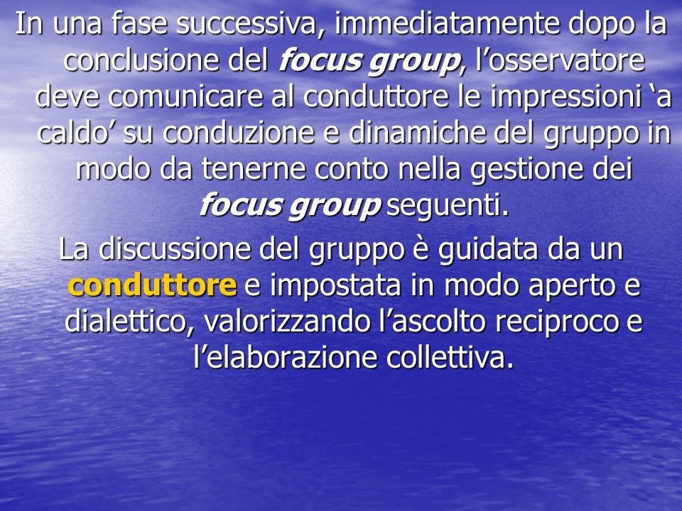 In una fase successiva, immediatamente dopo la conclusione del focus group, losservatore deve comunicare al conduttore le impressioni a caldo su conduzione e dinamiche del gruppo in modo da tenerne conto nella gestione dei focus group seguenti.