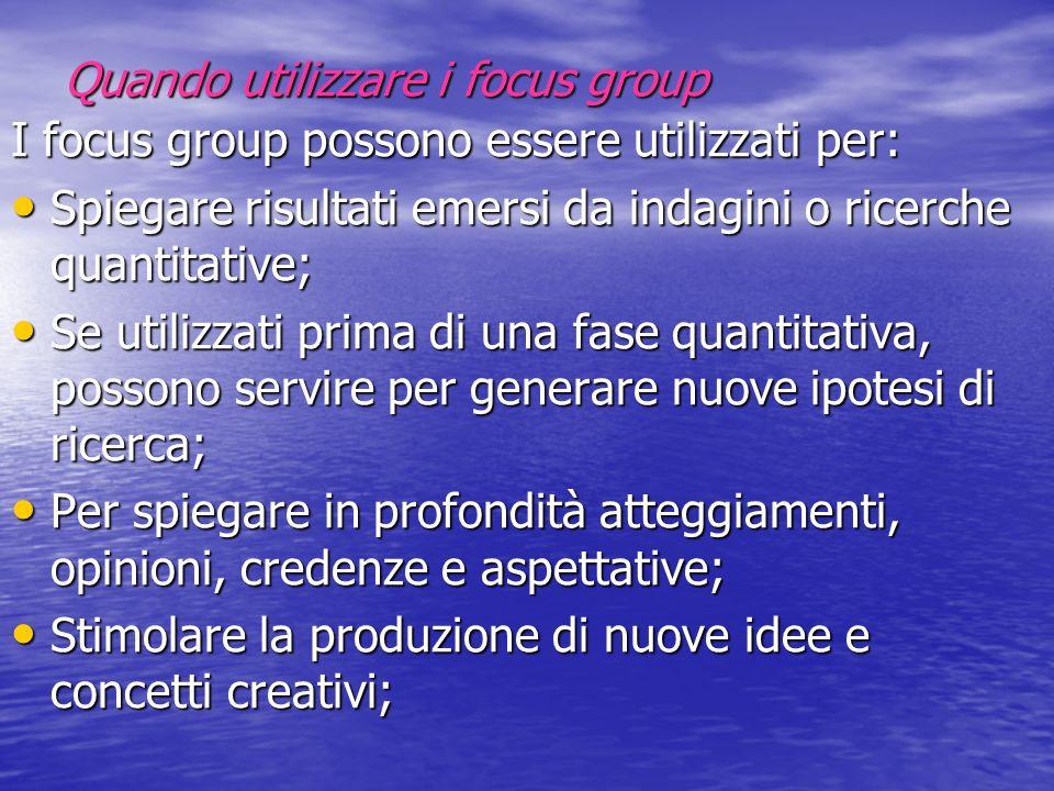 Quando utilizzare i focus group I focus group possono essere utilizzati per: Spiegare risultati emersi da indagini o ricerche quantitative; Spiegare r