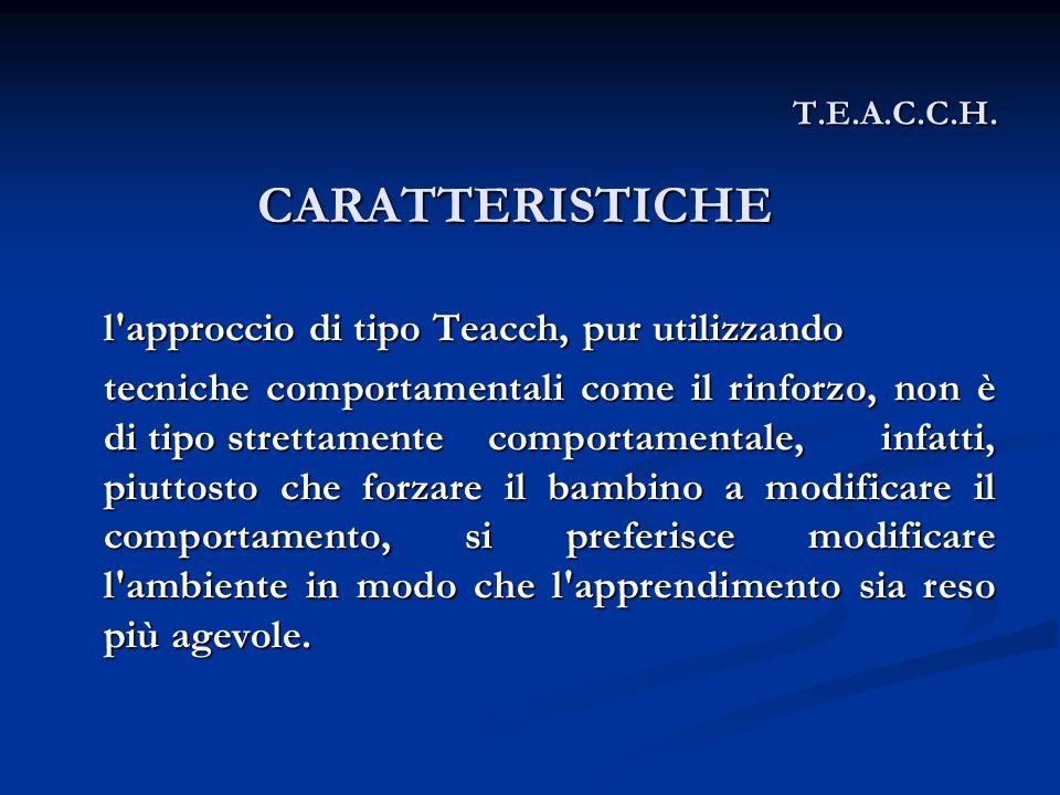 T.E.A.C.C.H. l'approccio di tipo Teacch, pur utilizzando tecniche comportamentali come il rinforzo, non è di tipo strettamentecomportamentale, infatti