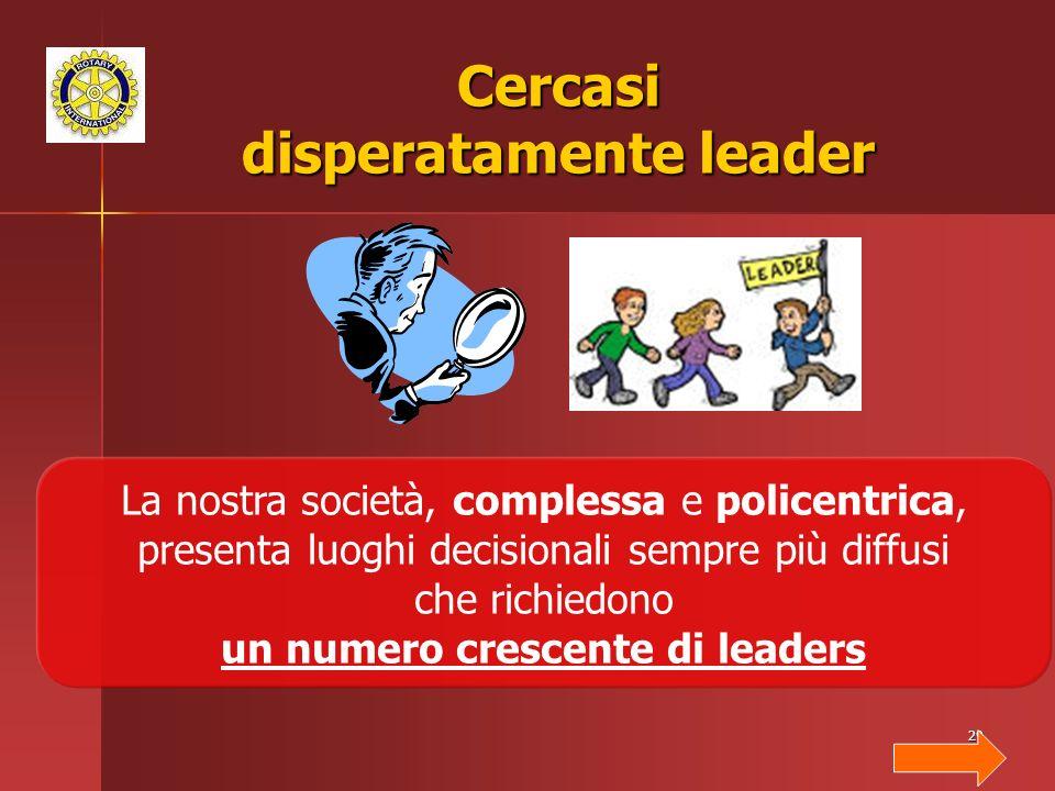 29 Cercasi disperatamente leader La nostra società, complessa e policentrica, presenta luoghi decisionali sempre più diffusi che richiedono un numero crescente di leaders