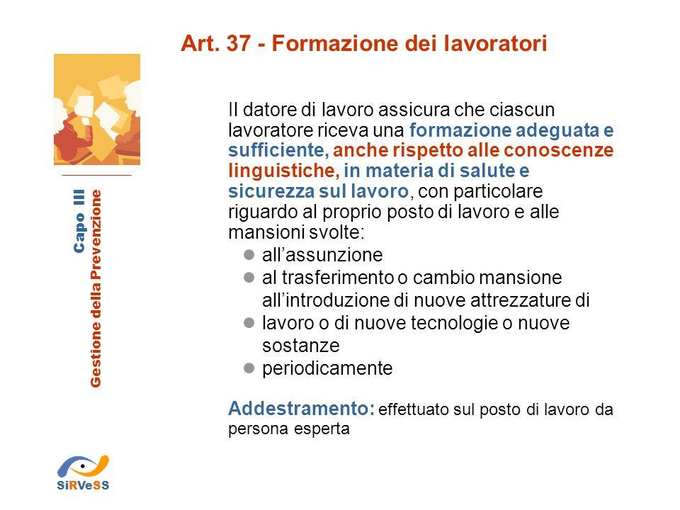 Art. 37 - Formazione dei lavoratori SiRVeSS Capo III Gestione della Prevenzione Il datore di lavoro assicura che ciascun lavoratore riceva una formazi